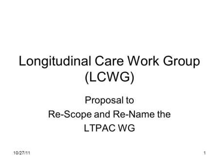 10/27/111 Longitudinal Care Work Group (LCWG) Proposal to Re-Scope and Re-Name the LTPAC WG.