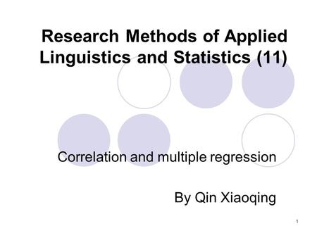 1 Research Methods of Applied Linguistics and Statistics (11) Correlation and multiple regression By Qin Xiaoqing.