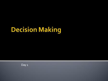 Day 1.  Decision  A choice made between available alternatives.  Decision Making  The process of developing and analyzing alternatives and choosing.