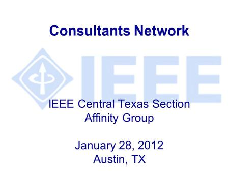 Consultants Network IEEE Central Texas Section Affinity Group January 28, 2012 Austin, TX.