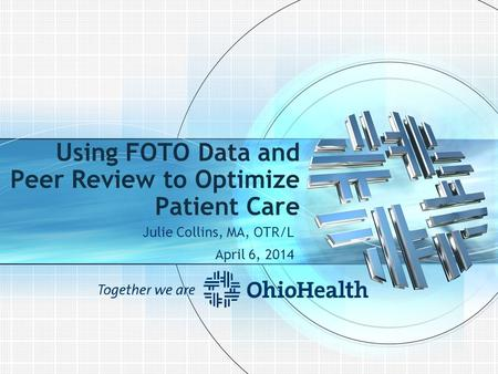 Using FOTO Data and Peer Review to Optimize Patient Care Julie Collins, MA, OTR/L April 6, 2014.