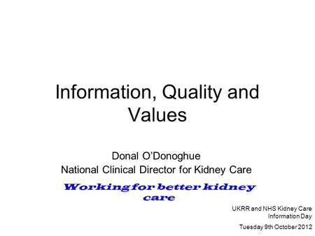 Information, Quality and Values Donal O'Donoghue National Clinical Director for Kidney Care Working for better kidney care UKRR and NHS Kidney Care Information.