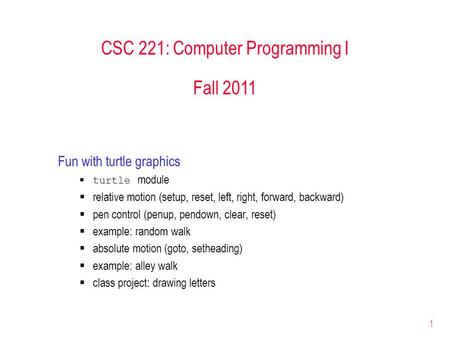 1 CSC 221: Computer Programming I Fall 2011 Fun with turtle graphics  turtle module  relative motion (setup, reset, left, right, forward, backward) 