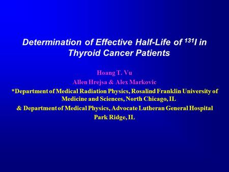 Determination of Effective Half-Life of 131 I in Thyroid Cancer Patients Hoang T. Vu Allen Hrejsa & Alex Markovic *Department of Medical Radiation Physics,