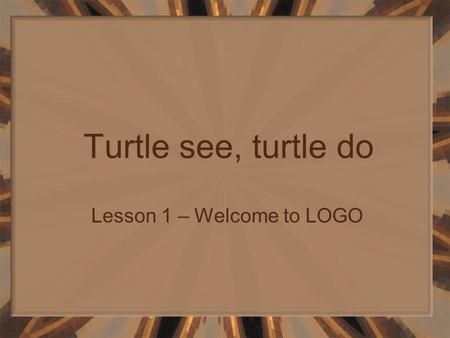 Turtle see, turtle do Lesson 1 – Welcome to LOGO.
