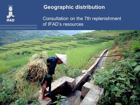 Title Consultation on the 7 th replenishment of IFAD's resources Geographic distribution Consultation on the 7th replenishment of IFAD's resources.