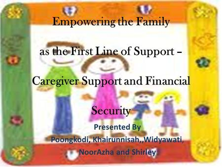 Empowering the Family as the First Line of Support – Caregiver Support and Financial Security Presented By Poongkodi, Khairunnisah,,Widyawati, NoorAzha.