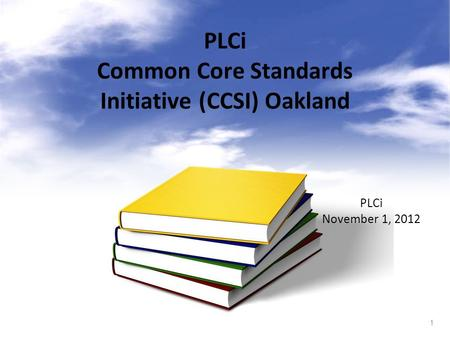 1 PLCi Common Core Standards Initiative (CCSI) Oakland PLCi November 1, 2012.