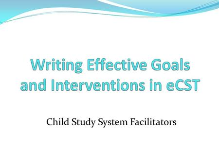 Child Study System Facilitators. Writing Effective Goals and Interventions in eCST.