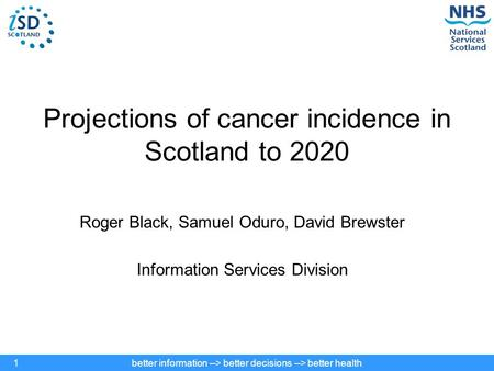 Better information --> better decisions --> better health1 Projections of cancer incidence in Scotland to 2020 Roger Black, Samuel Oduro, David Brewster.