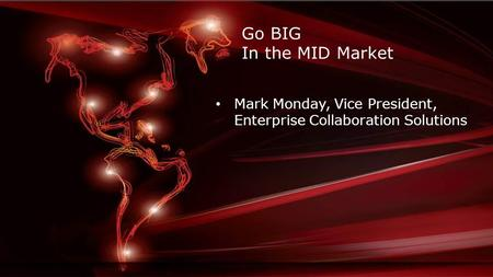 Go BIG In the MID Market Mark Monday, Vice President, Enterprise Collaboration Solutions.
