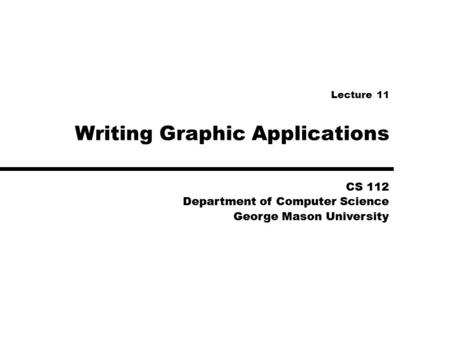 CS 112 Department of Computer Science George Mason University CS 112 Department of Computer Science George Mason University Writing Graphic Applications.