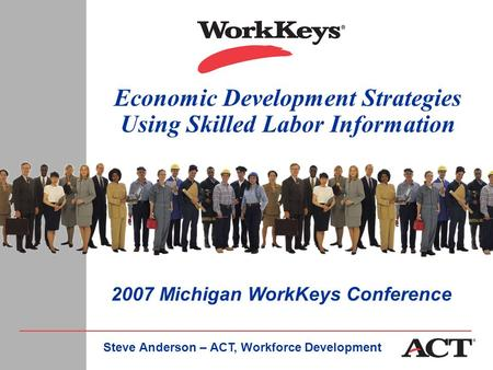 Economic Development Strategies Using Skilled Labor Information Steve Anderson – ACT, Workforce Development 2007 Michigan WorkKeys Conference.