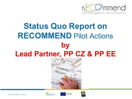 Status Quo Report on RECOMMEND Pilot Actions by Lead Partner, PP CZ & PP EE 24th October 2013.