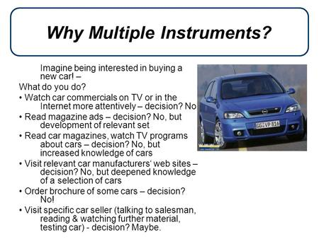 Why Multiple Instruments? Imagine being interested in buying a new car! – What do you do? Watch car commercials on TV or in the Internet more attentively.