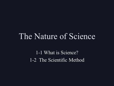 The Nature of Science 1-1 What is Science? 1-2 The Scientific Method.
