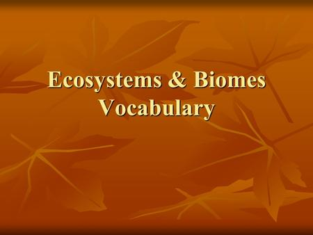 Ecosystems & Biomes Vocabulary. Biome- A large region on earth that has certain types of organisms and a certain climate Biome- A large region on earth.
