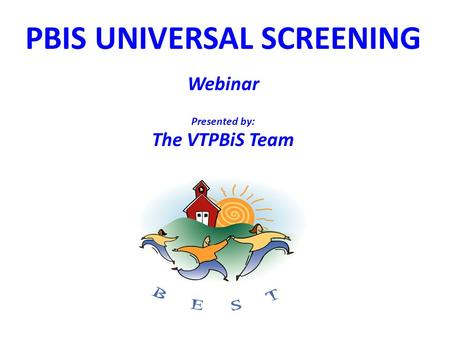 PBIS UNIVERSAL SCREENING Webinar Presented by: The VTPBiS Team.