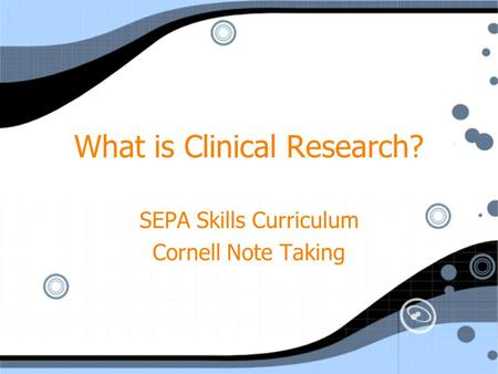 What is Clinical Research? SEPA Skills Curriculum Cornell Note Taking SEPA Skills Curriculum Cornell Note Taking.