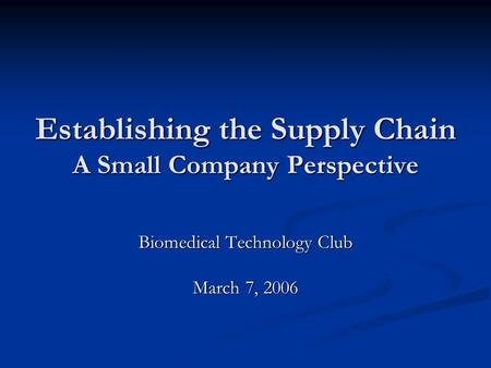 Establishing the Supply Chain A Small Company Perspective Biomedical Technology Club March 7, 2006.
