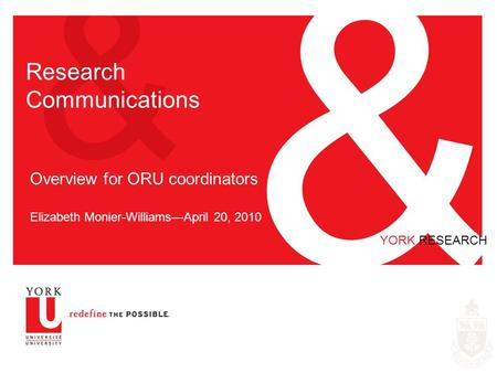 & & YORK RESEARCH Research Communications Overview for ORU coordinators Elizabeth Monier-Williams—April 20, 2010.