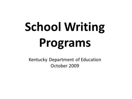 School Writing Programs Kentucky Department of Education October 2009.