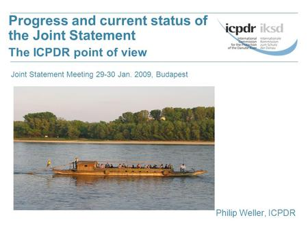 Philip Weller, ICPDR Progress and current status of the Joint Statement The ICPDR point of view Joint Statement Meeting 29-30 Jan. 2009, Budapest.