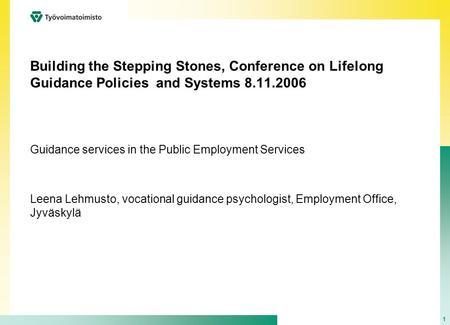1 Building the Stepping Stones, Conference on Lifelong Guidance Policies and Systems 8.11.2006 Guidance services in the Public Employment Services Leena.