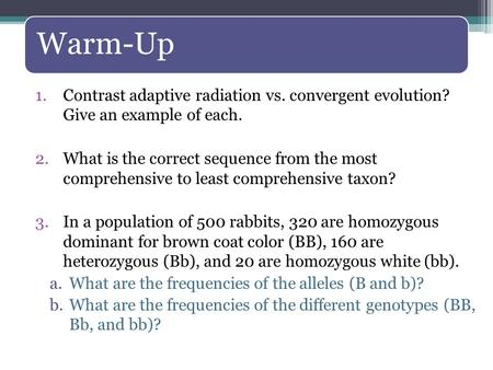 Warm-Up 1.Contrast adaptive radiation vs. convergent evolution? Give an example of each. 2.What is the correct sequence from the most comprehensive to.