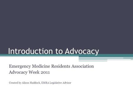 Introduction to Advocacy Emergency Medicine Residents Association Advocacy Week 2011 Created by Alison Haddock, EMRA Legislative Advisor.