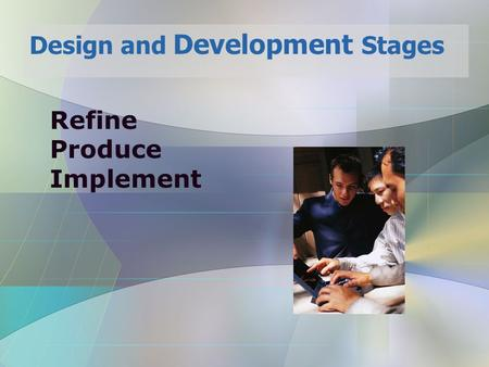 Refine Produce Implement Design and Development Stages.