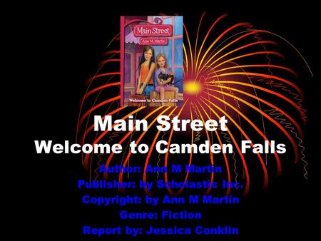 Main Street Welcome to Camden Falls Author: Ann M Martin Publisher: by Scholastic Inc. Copyright: by Ann M Martin Genre: Fiction Report by: Jessica Conklin.