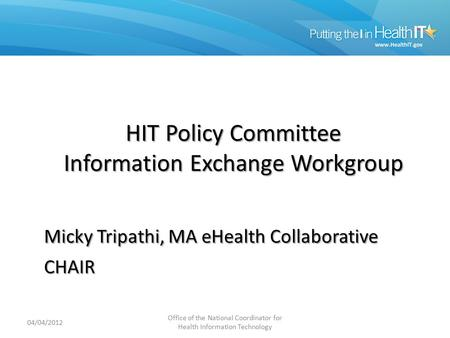Information Exchange WG HIT Policy Committee Information Exchange Workgroup Micky Tripathi, MA eHealth Collaborative CHAIR 04/04/2012 Office of the National.