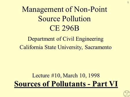 1 Management of Non-Point Source Pollution CE 296B Department of Civil Engineering California State University, Sacramento Lecture #10, March 10, 1998.