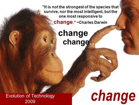 It is not the strongest of the species that survive, nor the most intelligent, but the one most responsive to change. ~Charles Darwin Evolution of Technology.