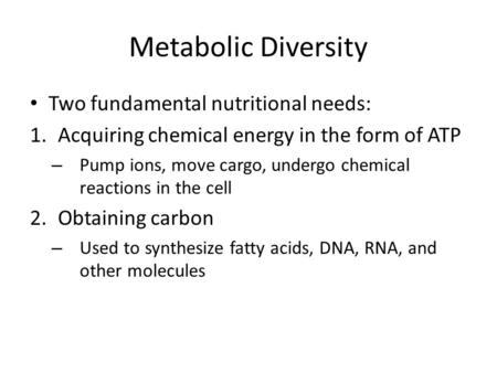 Metabolic Diversity Two fundamental nutritional needs: 1.Acquiring chemical energy in the form of ATP – Pump ions, move cargo, undergo chemical reactions.
