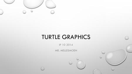 TURTLE GRAPHICS IP 10 2014 MR. MELLESMOEN. LOGO IN THE 1970'S THERE WAS A SIMPLE BUT POWERFUL PROGRAMMING LANGUAGE CALLED LOGO THAT WAS USED BY A FEW.