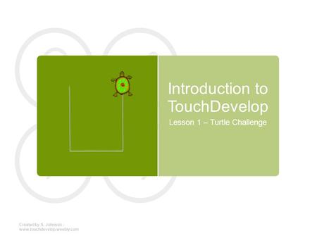 Introduction to TouchDevelop Lesson 1 – Turtle Challenge Created by S. Johnson - www.touchdevelop.weebly.com.