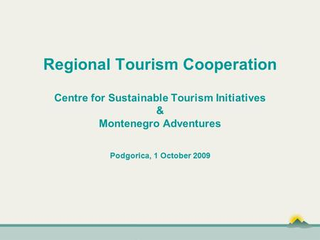 Regional Tourism Cooperation Centre for Sustainable Tourism Initiatives & Montenegro Adventures Podgorica, 1 October 2009.