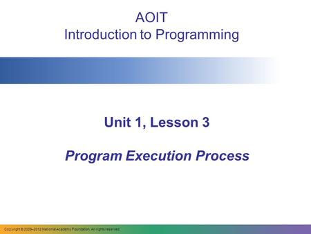 Unit 1, Lesson 3 Program Execution Process AOIT Introduction to Programming Copyright © 2009–2012 National Academy Foundation. All rights reserved.
