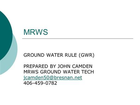 MRWS GROUND WATER RULE (GWR) PREPARED BY JOHN CAMDEN MRWS GROUND WATER TECH 406-459-0782.