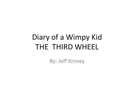 Diary of a Wimpy Kid THE THIRD WHEEL By: Jeff Kinney.