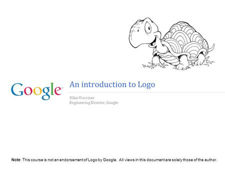 An introduction to Logo Mike Warriner Engineering Director, Google Note: This course is not an endorsement of Logo by Google. All views in this document.