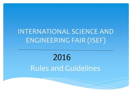 INTERNATIONAL SCIENCE AND ENGINEERING FAIR (ISEF) Rules and Guidelines 2016.