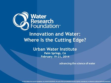 © 2014 Water Research Foundation. ALL RIGHTS RESERVED. © 2014 Water Research Foundation. ALL RIGHTS RESERVED. No part of this presentation may be copied,
