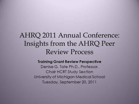 AHRQ 2011 Annual Conference: Insights from the AHRQ Peer Review Process Training Grant Review Perspective Denise G. Tate Ph.D., Professor, Chair HCRT Study.