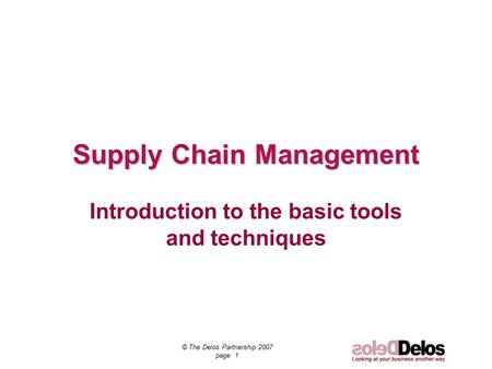 © The Delos Partnership 2007 page 1 Supply Chain Management Introduction to the basic tools and techniques.