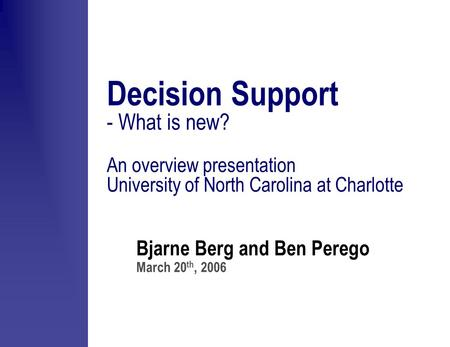 Bjarne Berg and Ben Perego March 20 th, 2006 Decision Support - What is new? An overview presentation University of North Carolina at Charlotte.
