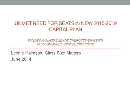 Leonie Haimson, Class Size Matters June 2014 UNMET NEED FOR SEATS IN NEW 2015-2019 CAPITAL PLAN INCLUDING CLASS SIZE AND OVERCROWDING DATA FOR COMMUNITY.