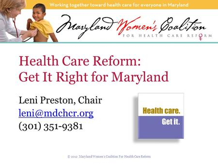 Health Care Reform: Get It Right for Maryland Leni Preston, Chair (301) 351-9381 © 2012 Maryland Women's Coalition For Health Care Reform.